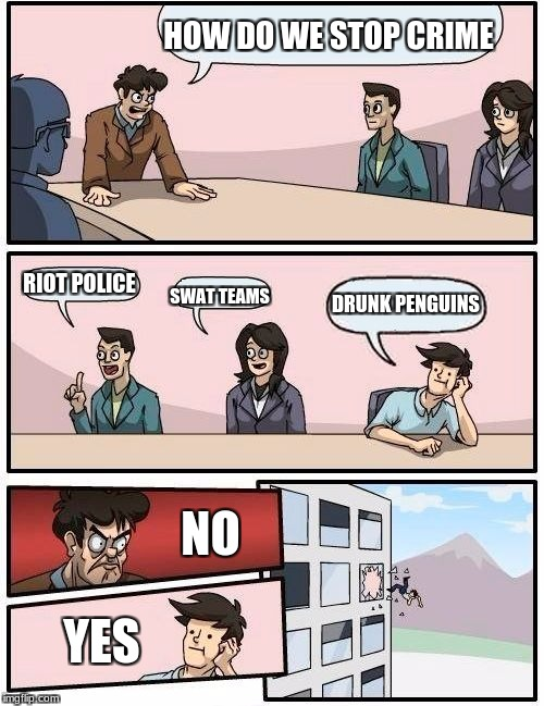 Boardroom Meeting Suggestion Meme | HOW DO WE STOP CRIME RIOT POLICE SWAT TEAMS DRUNK PENGUINS NO YES | image tagged in memes,boardroom meeting suggestion | made w/ Imgflip meme maker