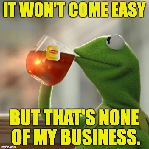 But Thats None Of My Business Meme | IT WON'T COME EASY BUT THAT'S NONE OF MY BUSINESS. | image tagged in memes,but thats none of my business,kermit the frog | made w/ Imgflip meme maker