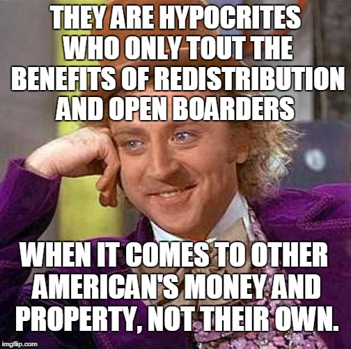 Creepy Condescending Wonka Meme | THEY ARE HYPOCRITES WHO ONLY TOUT THE BENEFITS OF REDISTRIBUTION AND OPEN BOARDERS WHEN IT COMES TO OTHER AMERICAN'S MONEY AND PROPERTY, NOT | image tagged in memes,creepy condescending wonka | made w/ Imgflip meme maker
