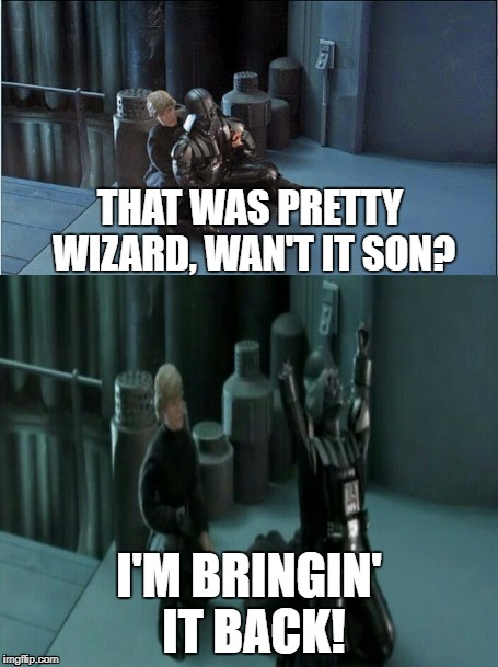 Bringin it back! | THAT WAS PRETTY WIZARD, WAN'T IT SON? I'M BRINGIN' IT BACK! | image tagged in star wars,darth vader,luke skywalker,wizard,robot chicken | made w/ Imgflip meme maker