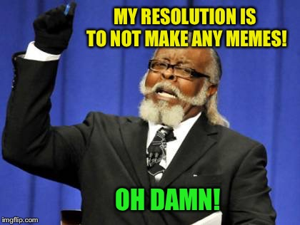 Short lived resolution :-) | MY RESOLUTION IS TO NOT MAKE ANY MEMES! OH DAMN! | image tagged in memes,too damn high,new year resolutions | made w/ Imgflip meme maker