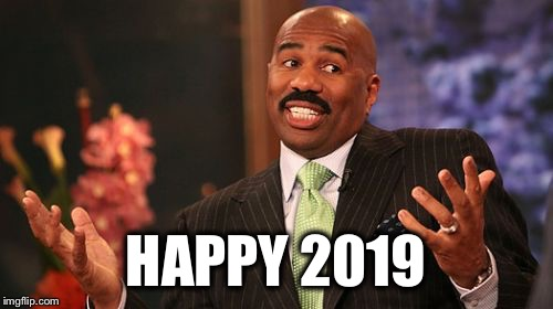 Happy New Year! | HAPPY 2019 | image tagged in memes,steve harvey,new year,2018 | made w/ Imgflip meme maker