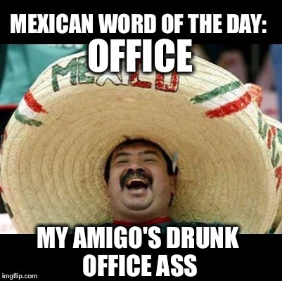 Mexican Word of the Day (LARGE) | OFFICE MY AMIGO'S DRUNK OFFICE ASS | image tagged in mexican word of the day large | made w/ Imgflip meme maker