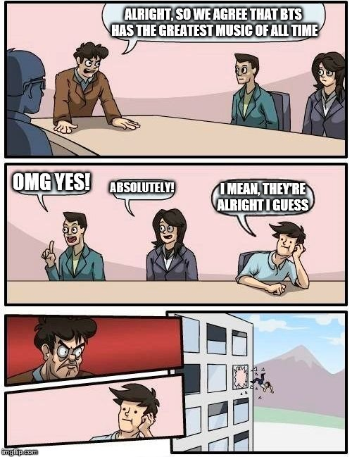 Boardroom Meeting Suggestion | ALRIGHT, SO WE AGREE THAT BTS HAS THE GREATEST MUSIC OF ALL TIME OMG YES! ABSOLUTELY! I MEAN, THEY'RE ALRIGHT I GUESS | image tagged in memes,boardroom meeting suggestion | made w/ Imgflip meme maker