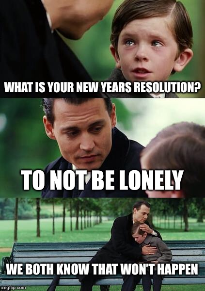 Welcome to 2018! | WHAT IS YOUR NEW YEARS RESOLUTION? TO NOT BE LONELY WE BOTH KNOW THAT WON'T HAPPEN | image tagged in memes,finding neverland | made w/ Imgflip meme maker