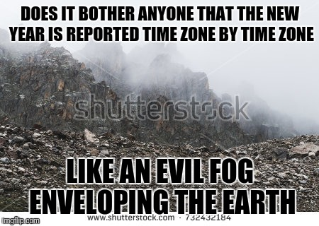 It Chills the Dickens Out of Me | DOES IT BOTHER ANYONE THAT THE NEW YEAR IS REPORTED TIME ZONE BY TIME ZONE LIKE AN EVIL FOG ENVELOPING THE EARTH | image tagged in new years,creep,fog,evil,happy new year | made w/ Imgflip meme maker