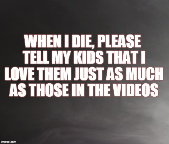 Love my kids | WHEN I DIE, PLEASE TELL MY KIDS THAT I LOVE THEM JUST AS MUCH AS THOSE IN THE VIDEOS | image tagged in death,kids,love | made w/ Imgflip meme maker