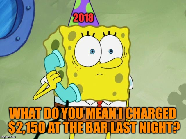 New Years Regrets | 2018 WHAT DO YOU MEAN I CHARGED $2,150 AT THE BAR LAST NIGHT? | image tagged in sponge bob | made w/ Imgflip meme maker