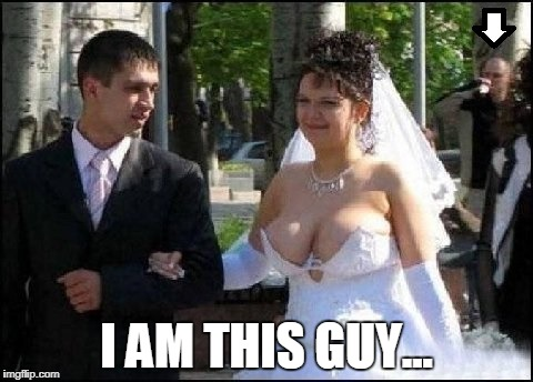 I am this guy (arrow) | I AM THIS GUY... | image tagged in funny,funny memes,big boobs,big tits,tits,wedding | made w/ Imgflip meme maker