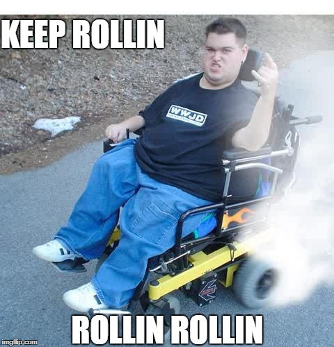 Keep Rollin, Rollin, Rollin | KEEP ROLLIN ROLLIN ROLLIN | image tagged in funny memes,funny,handicapped,wheelchair | made w/ Imgflip meme maker