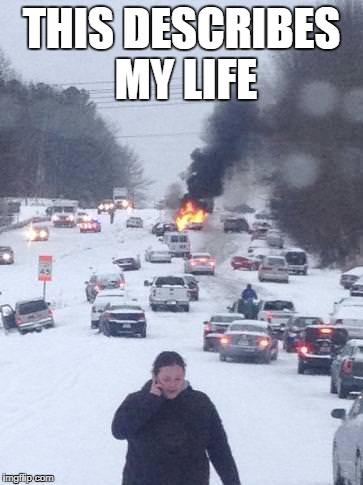 This describes my Life | THIS DESCRIBES MY LIFE | image tagged in funny,funny memes,disaster,snow,winter,traffic | made w/ Imgflip meme maker