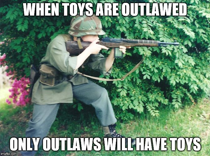When Toys Are Outlawed | WHEN TOYS ARE OUTLAWED ONLY OUTLAWS WILL HAVE TOYS | image tagged in guns | made w/ Imgflip meme maker