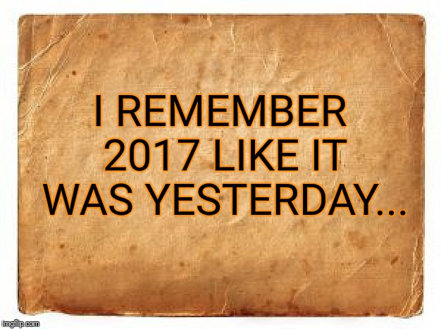 i remember 2017... | I REMEMBER 2017 LIKE IT WAS YESTERDAY... | image tagged in old paper bag,2017,happy new year,i remember,memes | made w/ Imgflip meme maker