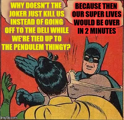 Batman Slapping Robin Meme | WHY DOESN'T THE JOKER JUST KILL US INSTEAD OF GOING OFF TO THE DELI WHILE WE'RE TIED UP TO THE PENDULEM THINGY? BECAUSE THEN OUR SUPER LIVES | image tagged in memes,batman slapping robin | made w/ Imgflip meme maker