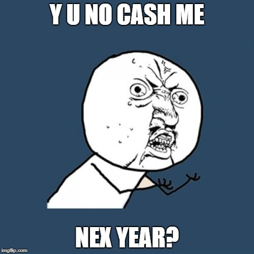 Y U No Meme | Y U NO CASH ME NEX YEAR? | image tagged in memes,y u no | made w/ Imgflip meme maker