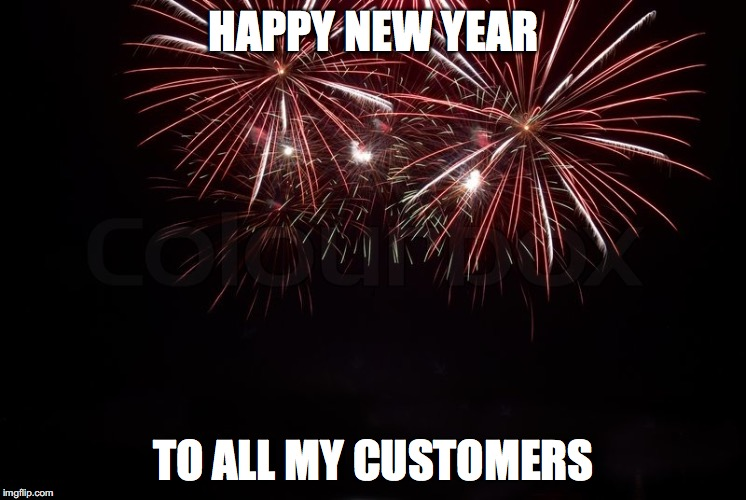 HAPPY NEW YEAR TO ALL MY CUSTOMERS | image tagged in happy new year | made w/ Imgflip meme maker