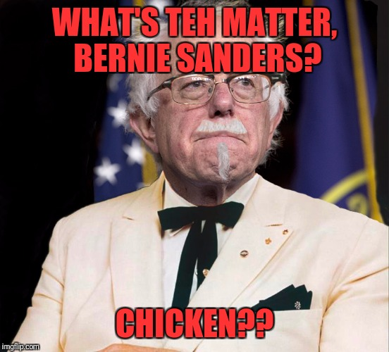 Colonel Bernie Sanders | WHAT'S TEH MATTER, BERNIE SANDERS? CHICKEN?? | image tagged in colonel bernie sanders | made w/ Imgflip meme maker