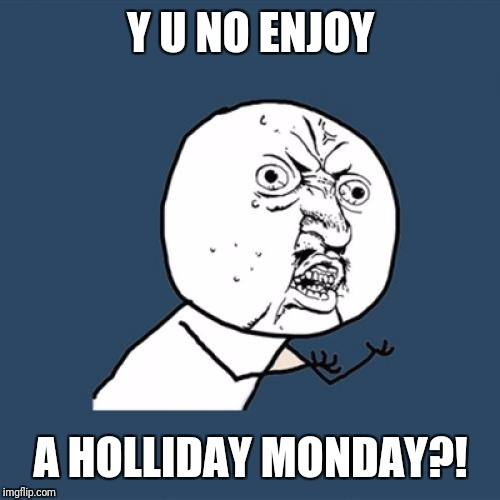 Y U No Meme | Y U NO ENJOY A HOLLIDAY MONDAY?! | image tagged in memes,y u no | made w/ Imgflip meme maker