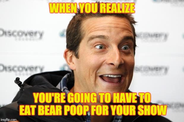 Bear Grylls Approved Food | WHEN YOU REALIZE YOU'RE GOING TO HAVE TO EAT BEAR POOP FOR YOUR SHOW | image tagged in bear grylls approved food | made w/ Imgflip meme maker