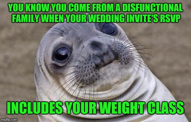 A whole new perspective on wedding crashers.  | YOU KNOW YOU COME FROM A DISFUNCTIONAL FAMILY WHEN YOUR WEDDING INVITE'S RSVP INCLUDES YOUR WEIGHT CLASS | image tagged in memes,awkward moment sealion,sewmyeyesshut,weddings | made w/ Imgflip meme maker