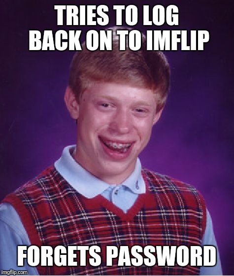 Bad Luck Brian Meme | TRIES TO LOG BACK ON TO IMFLIP FORGETS PASSWORD | image tagged in memes,bad luck brian | made w/ Imgflip meme maker