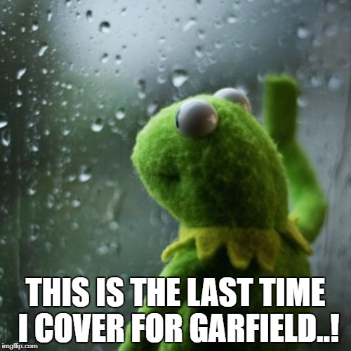 sometimes I wonder  | THIS IS THE LAST TIME I COVER FOR GARFIELD..! | image tagged in sometimes i wonder | made w/ Imgflip meme maker