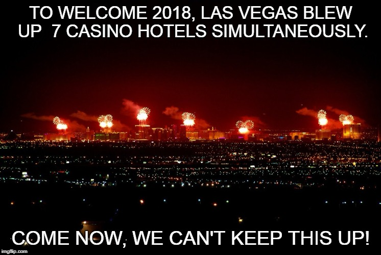 2018 Vegas Blown Up | TO WELCOME 2018, LAS VEGAS BLEW UP  7 CASINO HOTELS SIMULTANEOUSLY. COME NOW, WE CAN'T KEEP THIS UP! | image tagged in las vegas,2018,happy new year,funny | made w/ Imgflip meme maker