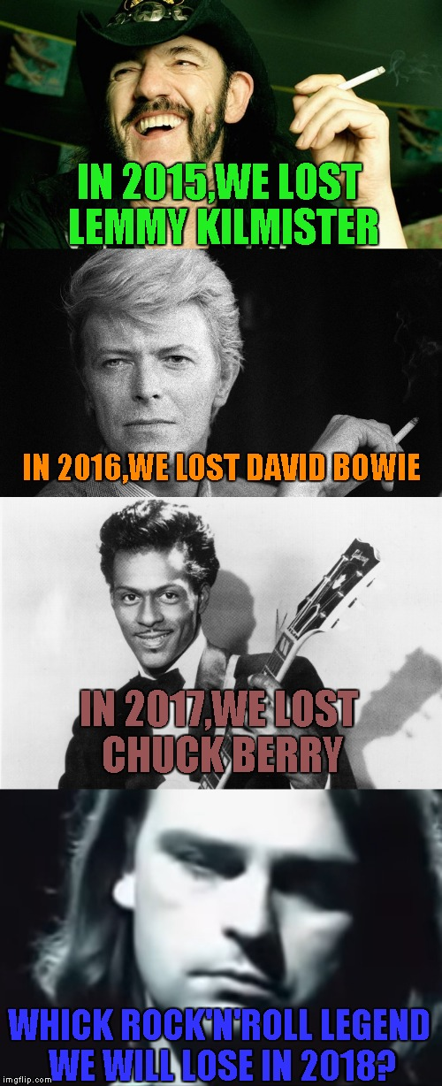 Happy New Year,IMGFlip! But by the way several last years have passed,I don't think it will be much happy | IN 2015,WE LOST LEMMY KILMISTER WHICK ROCK'N'ROLL LEGEND WE WILL LOSE IN 2018? IN 2016,WE LOST DAVID BOWIE IN 2017,WE LOST CHUCK BERRY | image tagged in memes,powermetalhead,lemmy kilmister,david bowie,chuck berry,new year | made w/ Imgflip meme maker