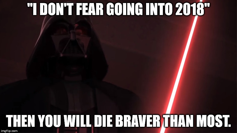 "2018 | ""I DON'T FEAR GOING INTO 2018"" THEN YOU WILL DIE BRAVER THAN MOST. 