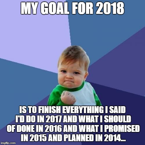 Success Kid Meme | MY GOAL FOR 2018 IS TO FINISH EVERYTHING I SAID I'D DO IN 2017 AND WHAT I SHOULD OF DONE IN 2016 AND WHAT I PROMISED IN 2015 AND PLANNED IN  | image tagged in memes,success kid | made w/ Imgflip meme maker