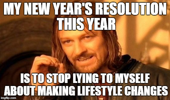 One Does Not Simply Meme | MY NEW YEAR'S RESOLUTION THIS YEAR IS TO STOP LYING TO MYSELF ABOUT MAKING LIFESTYLE CHANGES | image tagged in memes,one does not simply | made w/ Imgflip meme maker