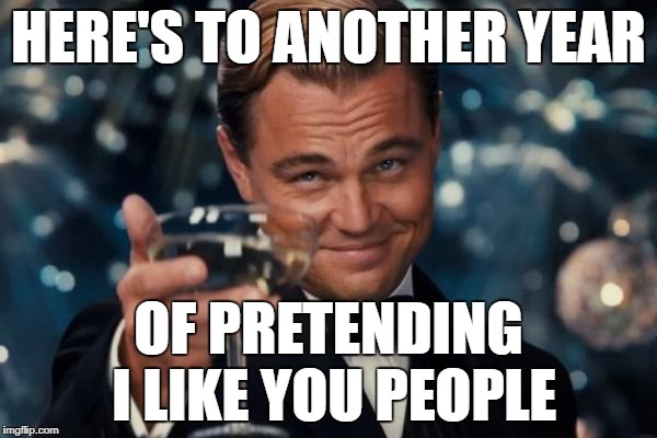 Leonardo Dicaprio Cheers Meme | HERE'S TO ANOTHER YEAR OF PRETENDING I LIKE YOU PEOPLE | image tagged in memes,leonardo dicaprio cheers | made w/ Imgflip meme maker