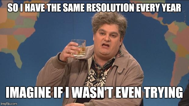 drunk uncle | SO I HAVE THE SAME RESOLUTION EVERY YEAR IMAGINE IF I WASN'T EVEN TRYING | image tagged in drunk uncle | made w/ Imgflip meme maker