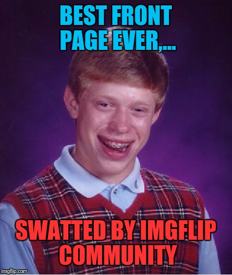 Bad Luck Brian Meme | BEST FRONT PAGE EVER,... SWATTED BY IMGFLIP COMMUNITY | image tagged in memes,bad luck brian | made w/ Imgflip meme maker