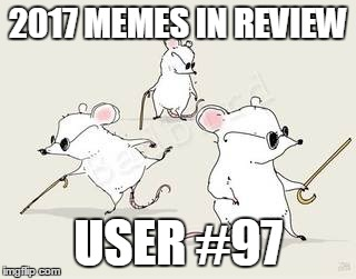 Dec.31 to Feb.1 - 2017 Memes in Review. My favorite 2017 memes from each user on the Top 100 leaderboard.  | 2017 MEMES IN REVIEW USER #97 | image tagged in blind mice,memes,top users,beezerbuilt,favorites,2017 memes in review | made w/ Imgflip meme maker