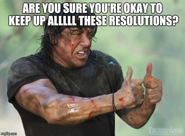No I'm not | ARE YOU SURE YOU'RE OKAY TO KEEP UP ALLLLL THESE RESOLUTIONS? | image tagged in thumbs up rambo,newyear,resolution,new years resolutions,rambo | made w/ Imgflip meme maker