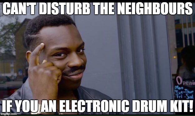 CAN'T DISTURB THE NEIGHBOURS IF YOU AN ELECTRONIC DRUM KIT! | made w/ Imgflip meme maker