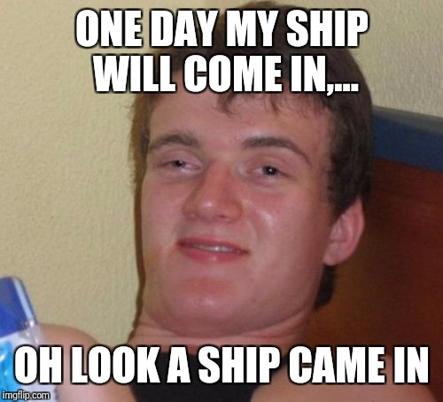 10 Guy Meme | ONE DAY MY SHIP WILL COME IN,... OH LOOK A SHIP CAME IN | image tagged in memes,10 guy | made w/ Imgflip meme maker