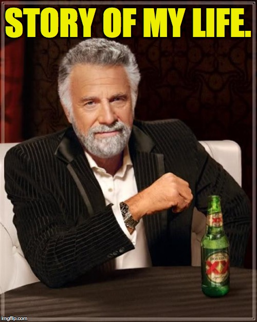 The Most Interesting Man In The World Meme | STORY OF MY LIFE. | image tagged in memes,the most interesting man in the world | made w/ Imgflip meme maker