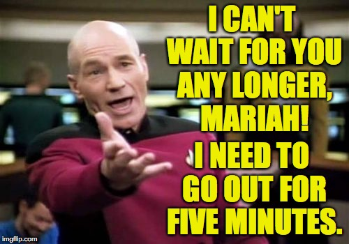 Picard Wtf Meme | I CAN'T WAIT FOR YOU ANY LONGER, MARIAH! I NEED TO GO OUT FOR FIVE MINUTES. | image tagged in memes,picard wtf | made w/ Imgflip meme maker