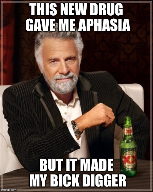 The Most Interesting Man In The World Meme | THIS NEW DRUG GAVE ME APHASIA BUT IT MADE MY BICK DIGGER | image tagged in memes,the most interesting man in the world | made w/ Imgflip meme maker