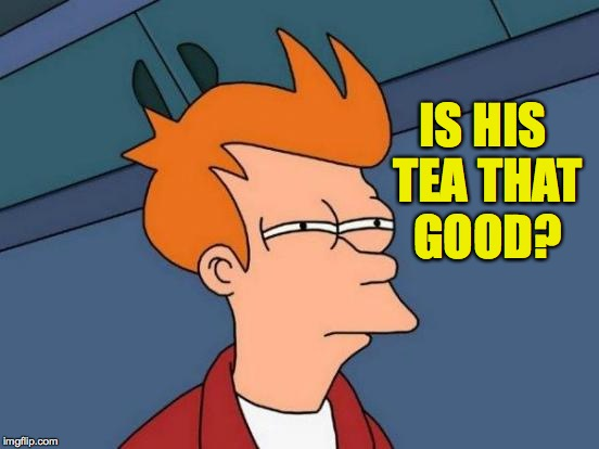 Futurama Fry Meme | IS HIS TEA THAT GOOD? | image tagged in memes,futurama fry | made w/ Imgflip meme maker