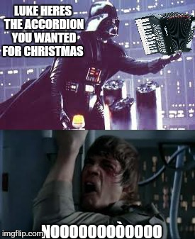 Better late than never  | LUKE HERES THE ACCORDION YOU WANTED FOR CHRISTMAS NOOOOOOOÒOOOO | image tagged in memes,luke nooooo,star wars no,darth vader,music,funny | made w/ Imgflip meme maker