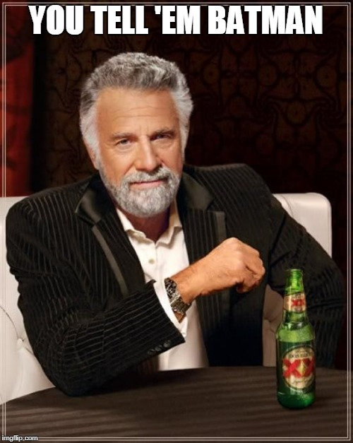 The Most Interesting Man In The World Meme | YOU TELL 'EM BATMAN | image tagged in memes,the most interesting man in the world | made w/ Imgflip meme maker