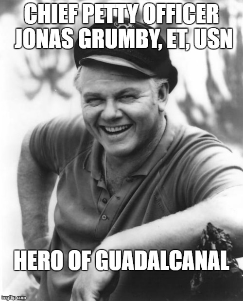 Jonas Grumby | CHIEF PETTY OFFICER JONAS GRUMBY, ET, USN HERO OF GUADALCANAL | image tagged in skipper,gilligan,gilligan's island,navy,guadalcanal,jonas | made w/ Imgflip meme maker