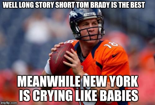 Manning Broncos | WELL LONG STORY SHORT TOM BRADY IS THE BEST MEANWHILE NEW YORK IS CRYING LIKE BABIES | image tagged in memes,manning broncos | made w/ Imgflip meme maker