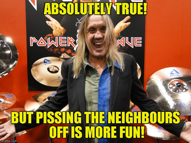 ABSOLUTELY TRUE! BUT PISSING THE NEIGHBOURS OFF IS MORE FUN! | made w/ Imgflip meme maker