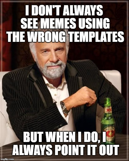 The Most Interesting Man In The World Meme | I DON'T ALWAYS SEE MEMES USING THE WRONG TEMPLATES BUT WHEN I DO, I ALWAYS POINT IT OUT | image tagged in memes,the most interesting man in the world | made w/ Imgflip meme maker