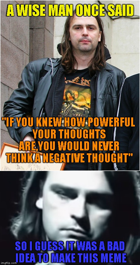 "A WISE MAN ONCE SAID SO I GUESS IT WAS A BAD IDEA TO MAKE THIS MEME ""IF YOU KNEW HOW POWERFUL YOUR THOUGHTS ARE,YOU WOULD NEVER THINK A NEGA 