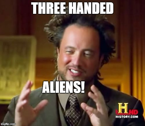 Ancient Aliens Meme | THREE HANDED ALIENS! | image tagged in memes,ancient aliens | made w/ Imgflip meme maker